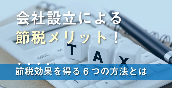 会社設立による節税メリット!節税効果を得る6つの方法とは